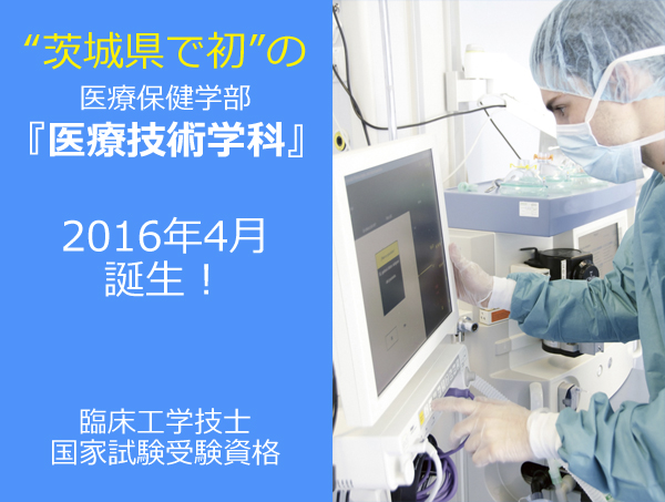医療保健学部『医療技術学科』(2016年4月誕生!茨城県初!)